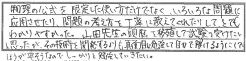 物理の公式を限定した使い方だけでなく、いろいろな問題に応用させたり、問題の考え方を丁寧に教えてくれたりして、とてもわかりやすかった。山田先生の頭脳を移植して試験を受けたいと思ったが、その技術を開発するよりも真面目に勉強して自分で解けるようにしたほうが早そうなので、しっかりと勉強していきたい。